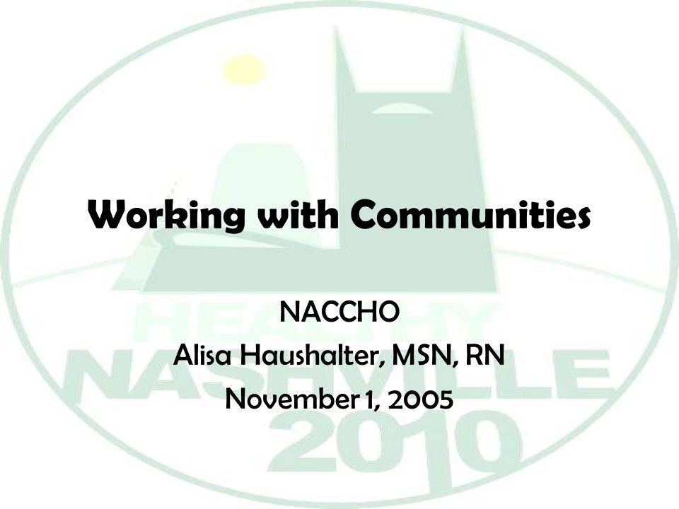Working with Communities NACCHO Alisa Haushalter, MSN, RN November 1, 2005