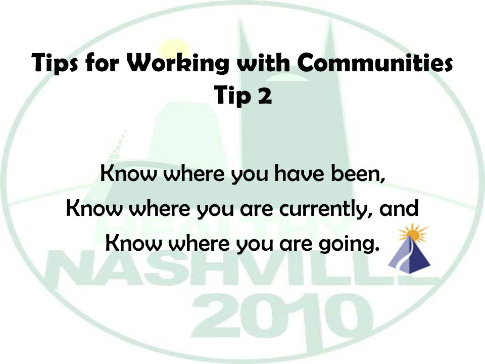 Tips for Working with Communities Tip 2 Know where you have been, Know where you are currently, and Know where you are going.