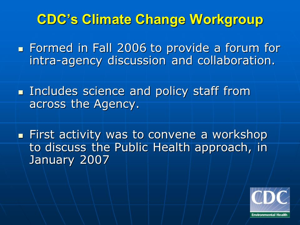 Completed Workshops: The Public Health Response to Global Climate Change January 2007, Atlanta Climate Change and Water-borne Diseases October 2007, Atlanta Excessive Heat: Confronting Climate Change, Vulnerability, and Urbanization by Improving Heat Health Services, Mitigation Strategies, and Communications November 2007, Tempe AZ The Public Health Response to Climate Change: Effective Health Communication and Marketing January 2008, Washington DC Climate Change and Communities of Color: Assessing and Addressing Vulnerabilities March 2008, Atlanta Climate Change and Public Health Law Hosted by Public Health Law & Policy.