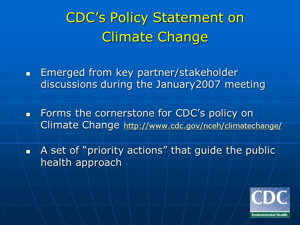 CDCs Policy Statement on Climate Change Emerged from key partner/stakeholder discussions during the January2007 meeting Emerged from key partner/stakeholder discussions during the January2007 meeting Forms the cornerstone for CDCs policy on Climate Change   Forms the cornerstone for CDCs policy on Climate Change     A set of priority actions that guide the public health approach A set of priority actions that guide the public health approach