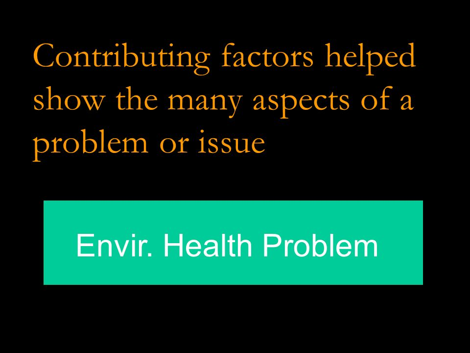 Contributing factors helped show the many aspects of a problem or issue Envir. Health Problem