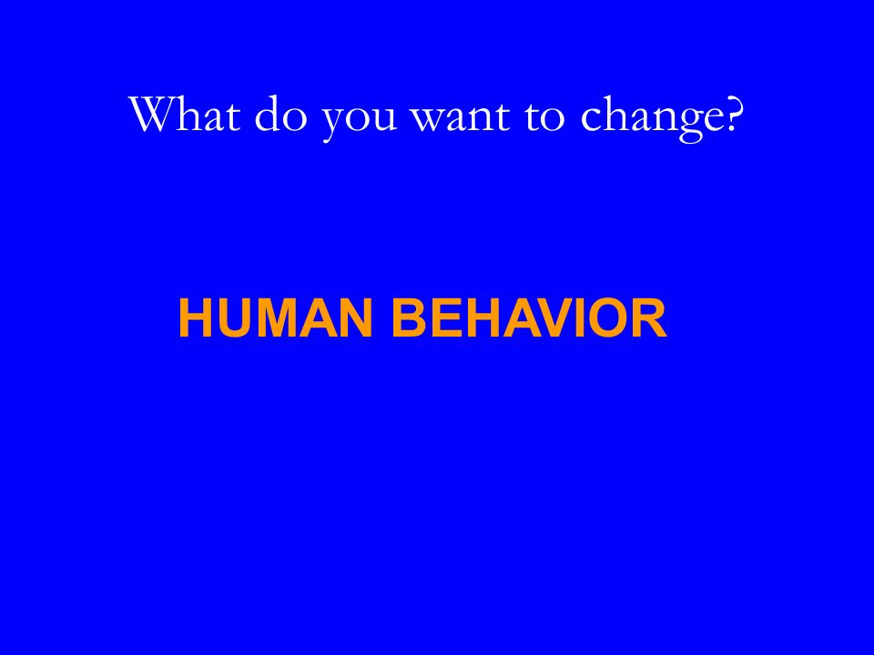 What do you want to change HUMAN BEHAVIOR