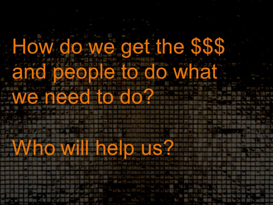 How do we get the $$$ and people to do what we need to do Who will help us