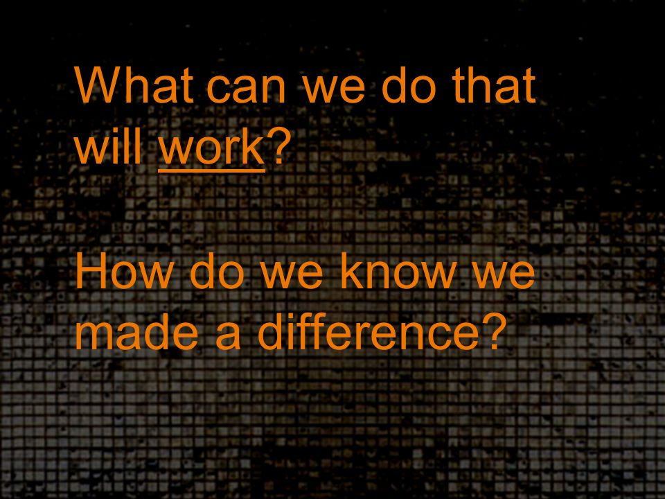 What can we do that will work How do we know we made a difference