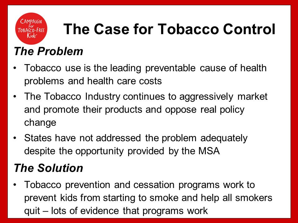 The Problem Tobacco use is the leading preventable cause of health problems and health care costs The Tobacco Industry continues to aggressively market and promote their products and oppose real policy change States have not addressed the problem adequately despite the opportunity provided by the MSA The Solution Tobacco prevention and cessation programs work to prevent kids from starting to smoke and help all smokers quit – lots of evidence that programs work The Case for Tobacco Control