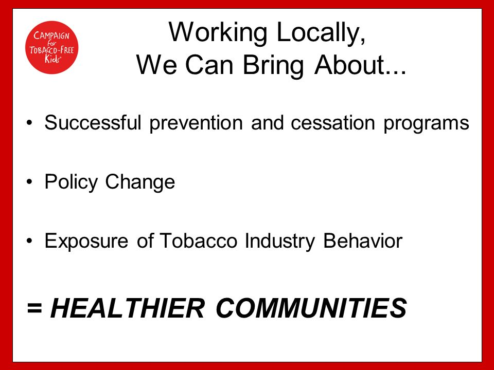 Working Locally, We Can Bring About... Successful prevention and cessation programs Policy Change Exposure of Tobacco Industry Behavior = HEALTHIER CO
