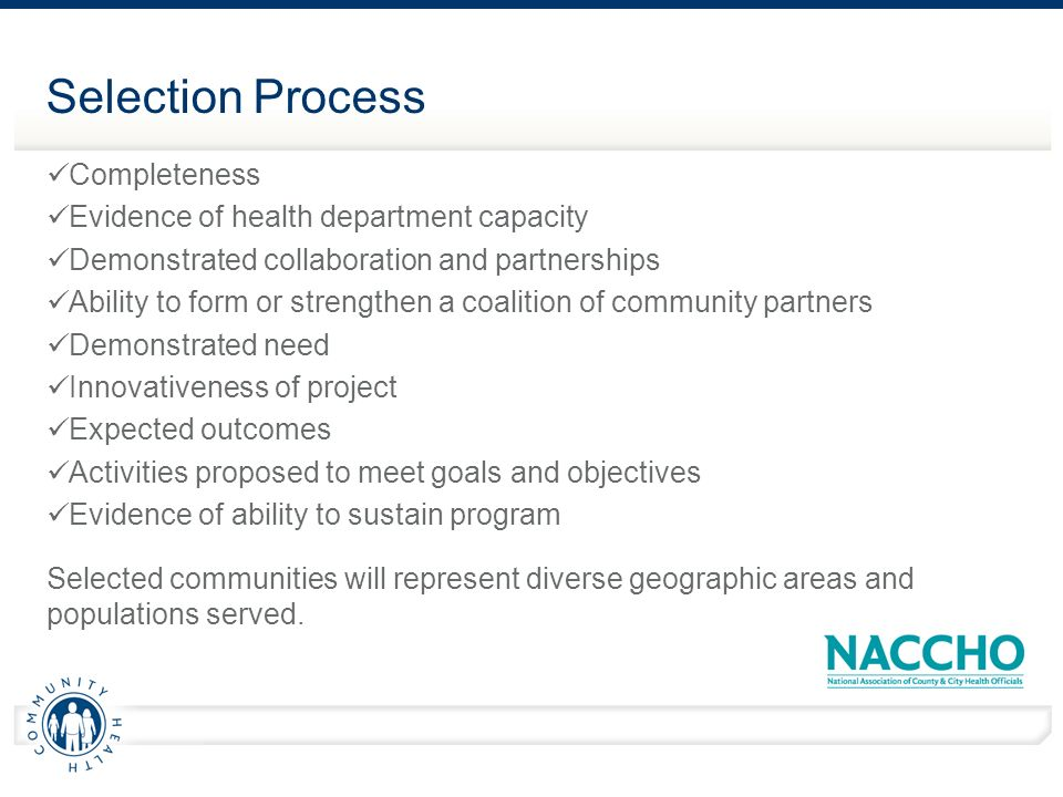Selection Process Completeness Evidence of health department capacity Demonstrated collaboration and partnerships Ability to form or strengthen a coalition of community partners Demonstrated need Innovativeness of project Expected outcomes Activities proposed to meet goals and objectives Evidence of ability to sustain program Selected communities will represent diverse geographic areas and populations served.