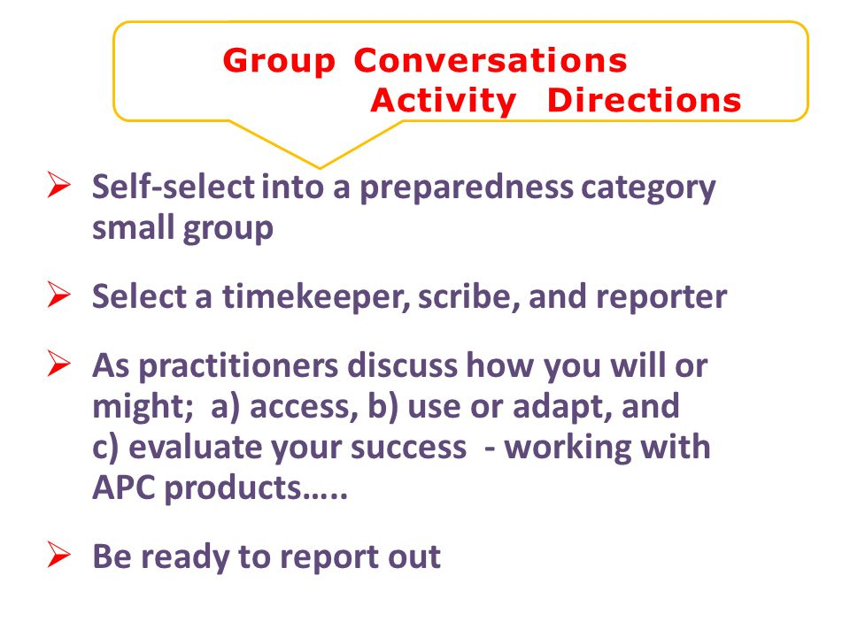 Group Conversations Activity Directions Self-select into a preparedness category small group Select a timekeeper, scribe, and reporter As practitioners discuss how you will or might; a) access, b) use or adapt, and c) evaluate your success - working with APC products…..