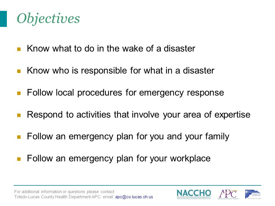 For additional information or questions please contact Toledo-Lucas County Health Department APC: email: apc@co.lucas.oh.us Objectives Know what to do in the wake of a disaster Know who is responsible for what in a disaster Follow local procedures for emergency response Respond to activities that involve your area of expertise Follow an emergency plan for you and your family Follow an emergency plan for your workplace