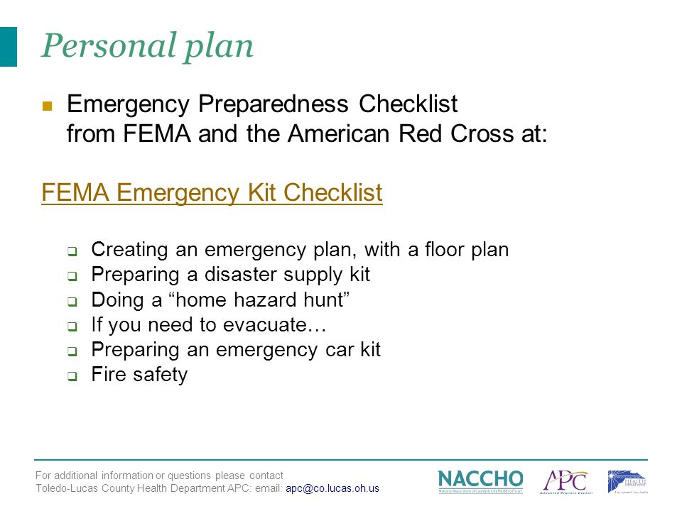 For additional information or questions please contact Toledo-Lucas County Health Department APC: email: apc@co.lucas.oh.us Personal plan Emergency Preparedness Checklist from FEMA and the American Red Cross at: FEMA Emergency Kit Checklist Creating an emergency plan, with a floor plan Preparing a disaster supply kit Doing a home hazard hunt If you need to evacuate… Preparing an emergency car kit Fire safety