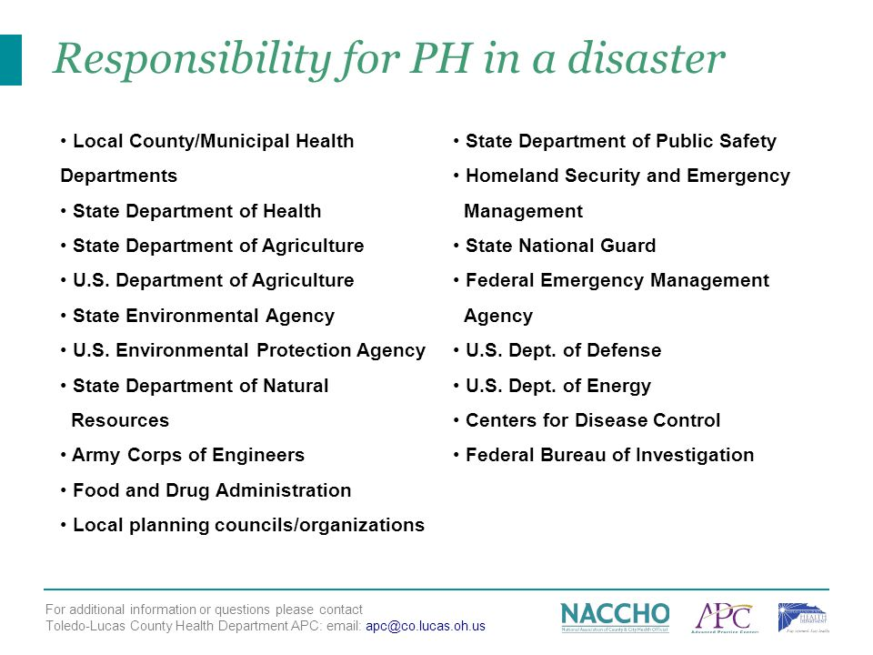 For additional information or questions please contact Toledo-Lucas County Health Department APC:   Responsibility for PH in a disaster Local County/Municipal Health Departments State Department of Health State Department of Agriculture U.S.