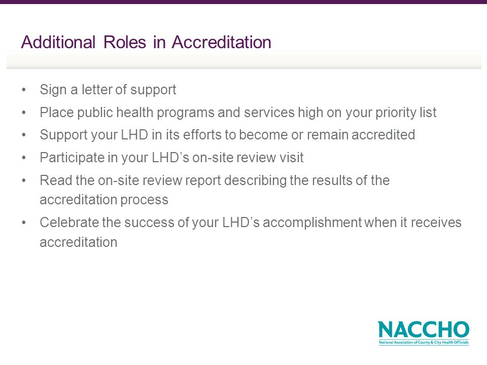 Additional Roles in Accreditation Sign a letter of support Place public health programs and services high on your priority list Support your LHD in its efforts to become or remain accredited Participate in your LHDs on-site review visit Read the on-site review report describing the results of the accreditation process Celebrate the success of your LHDs accomplishment when it receives accreditation