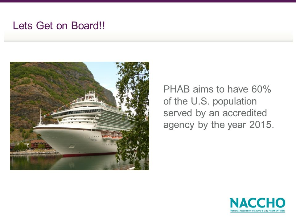 Lets Get on Board!! PHAB aims to have 60% of the U.S. population served by an accredited agency by the year 2015.