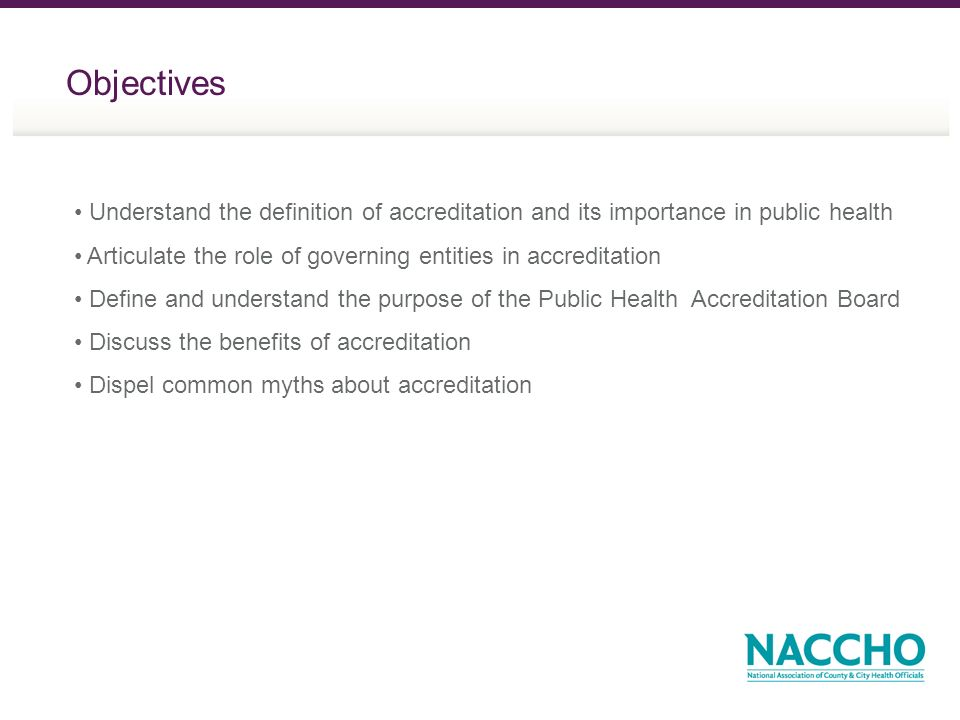 Objectives Understand the definition of accreditation and its importance in public health Articulate the role of governing entities in accreditation D