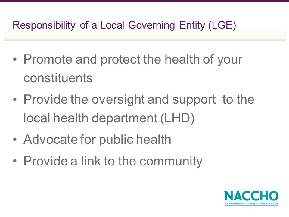 Responsibility of a Local Governing Entity (LGE) Promote and protect the health of your constituents Provide the oversight and support to the local health department (LHD) Advocate for public health Provide a link to the community