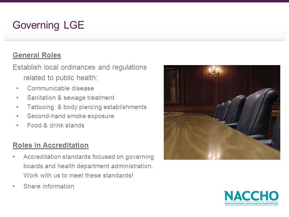 Governing LGE General Roles Establish local ordinances and regulations related to public health: Communicable disease Sanitation & sewage treatment Tattooing & body piercing establishments Second-hand smoke exposure Food & drink stands Roles in Accreditation Accreditation standards focused on governing boards and health department administration.