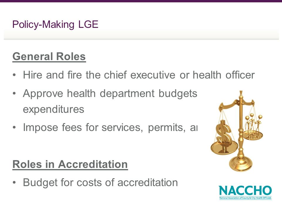Policy-Making LGE General Roles Hire and fire the chief executive or health officer Approve health department budgets and expenditures Impose fees for services, permits, and licenses Roles in Accreditation Budget for costs of accreditation
