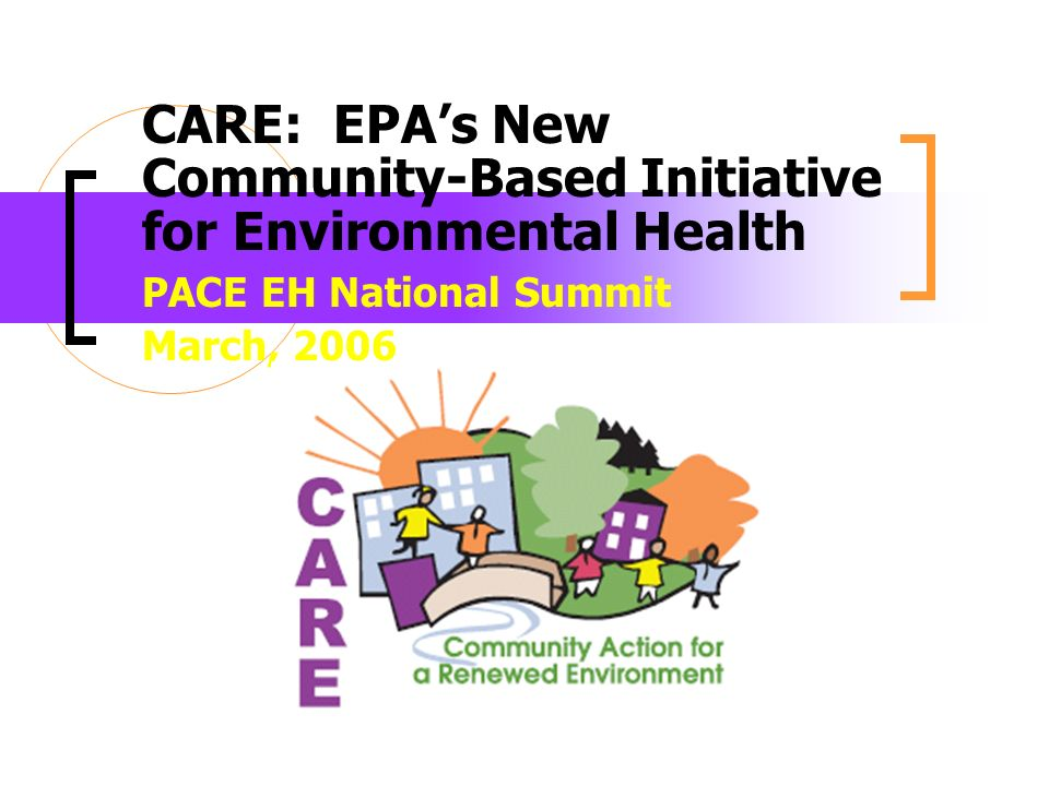 CARE: EPAs New Community-Based Initiative for Environmental Health PACE EH National Summit March, 2006