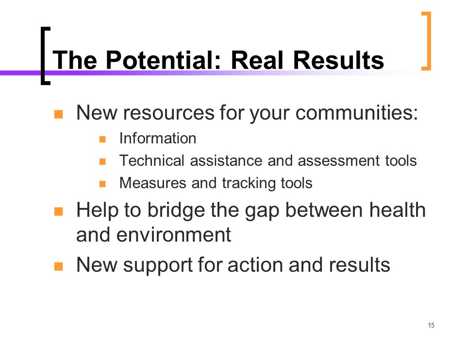 15 The Potential: Real Results New resources for your communities: Information Technical assistance and assessment tools Measures and tracking tools Help to bridge the gap between health and environment New support for action and results