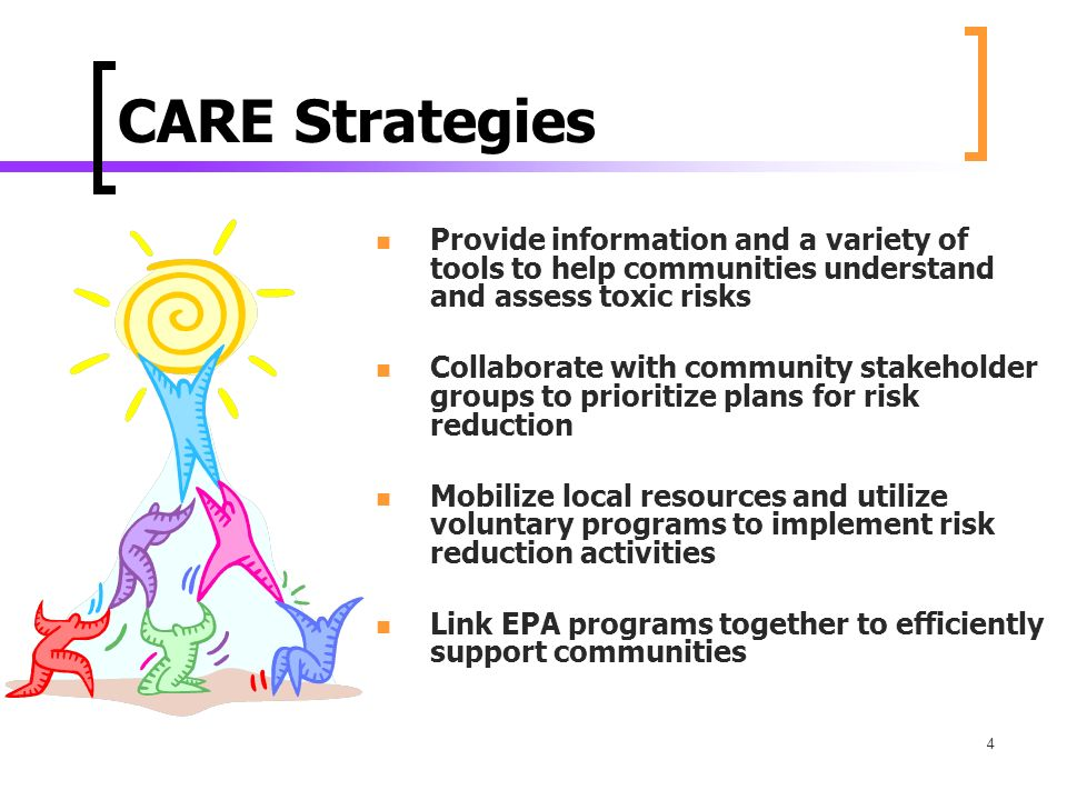4 CARE Strategies Provide information and a variety of tools to help communities understand and assess toxic risks Collaborate with community stakeholder groups to prioritize plans for risk reduction Mobilize local resources and utilize voluntary programs to implement risk reduction activities Link EPA programs together to efficiently support communities