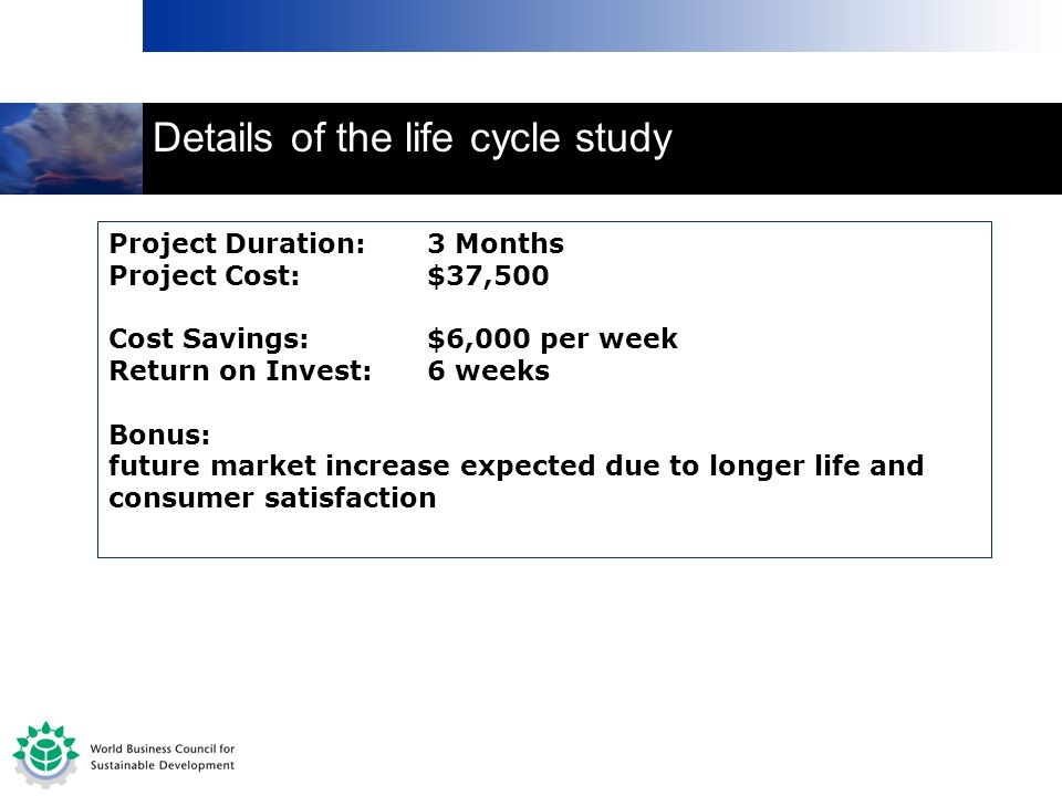 Project Duration:3 Months Project Cost:$37,500 Cost Savings:$6,000 per week Return on Invest:6 weeks Bonus: future market increase expected due to longer life and consumer satisfaction Details of the life cycle study