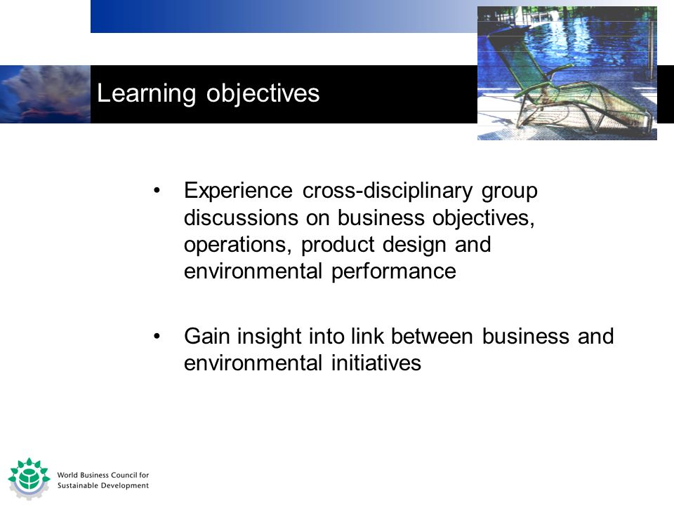 Learning objectives Experience cross-disciplinary group discussions on business objectives, operations, product design and environmental performance Gain insight into link between business and environmental initiatives