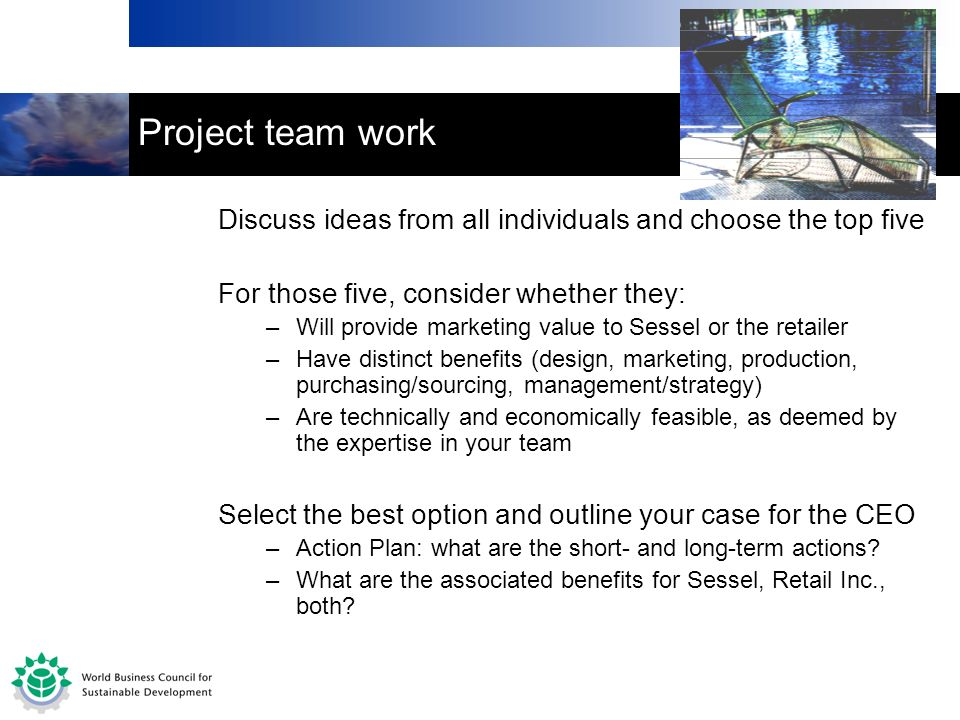 Project team work Discuss ideas from all individuals and choose the top five For those five, consider whether they: –Will provide marketing value to Sessel or the retailer –Have distinct benefits (design, marketing, production, purchasing/sourcing, management/strategy) –Are technically and economically feasible, as deemed by the expertise in your team Select the best option and outline your case for the CEO –Action Plan: what are the short- and long-term actions.
