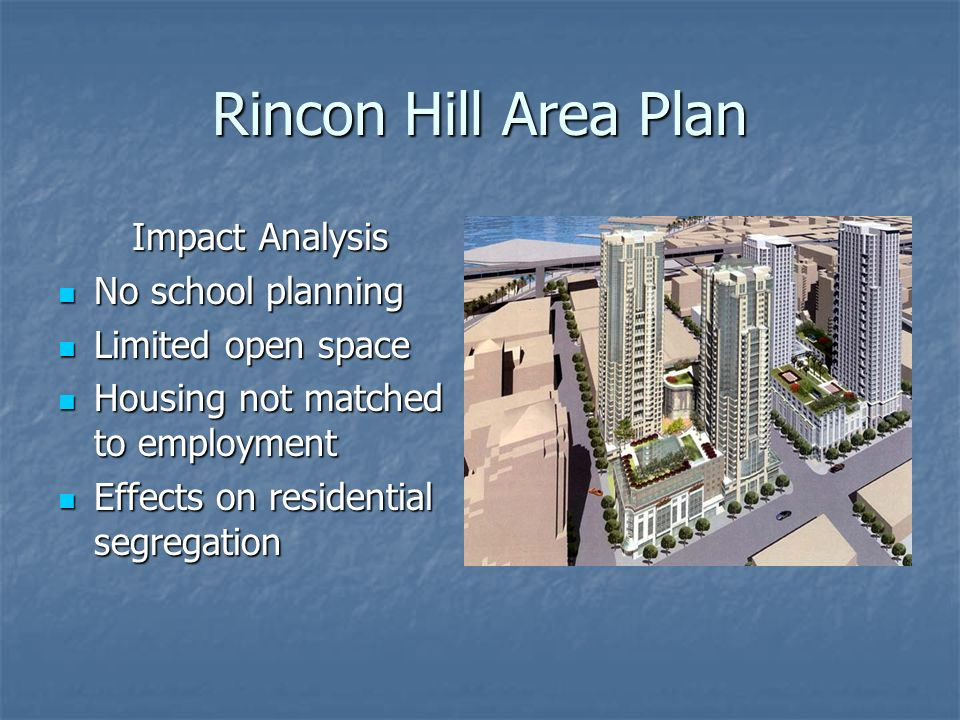 Rincon Hill Area Plan Impact Analysis No school planning No school planning Limited open space Limited open space Housing not matched to employment Housing not matched to employment Effects on residential segregation Effects on residential segregation