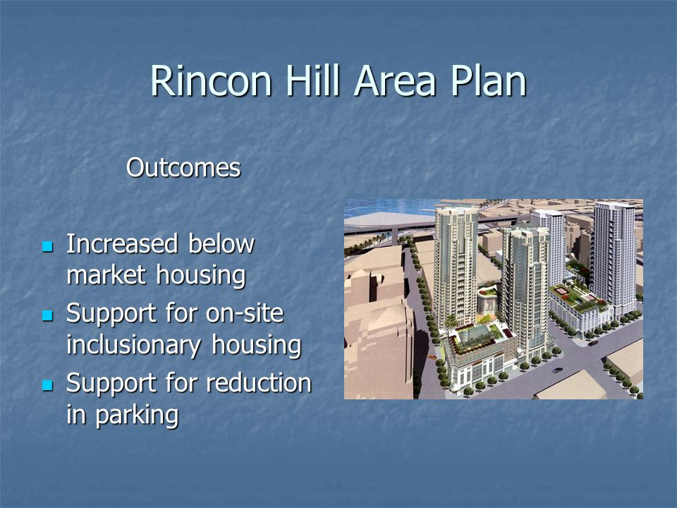 Rincon Hill Area Plan Outcomes Increased below market housing Increased below market housing Support for on-site inclusionary housing Support for on-site inclusionary housing Support for reduction in parking Support for reduction in parking