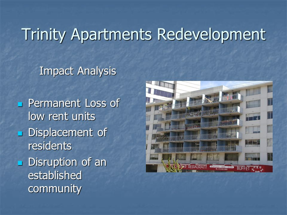 Trinity Apartments Redevelopment Impact Analysis Permanent Loss of low rent units Permanent Loss of low rent units Displacement of residents Displacement of residents Disruption of an established community Disruption of an established community