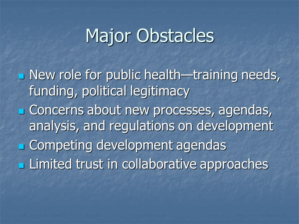 Major Obstacles New role for public healthtraining needs, funding, political legitimacy New role for public healthtraining needs, funding, political legitimacy Concerns about new processes, agendas, analysis, and regulations on development Concerns about new processes, agendas, analysis, and regulations on development Competing development agendas Competing development agendas Limited trust in collaborative approaches Limited trust in collaborative approaches