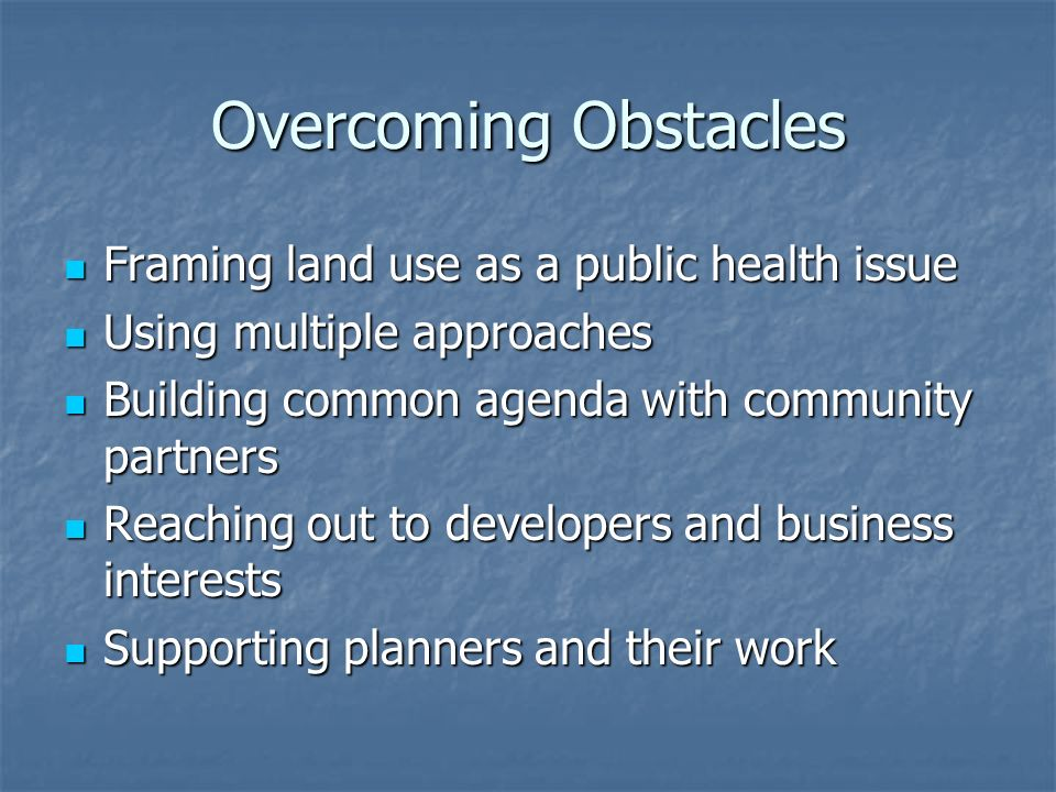 Overcoming Obstacles Framing land use as a public health issue Framing land use as a public health issue Using multiple approaches Using multiple approaches Building common agenda with community partners Building common agenda with community partners Reaching out to developers and business interests Reaching out to developers and business interests Supporting planners and their work Supporting planners and their work