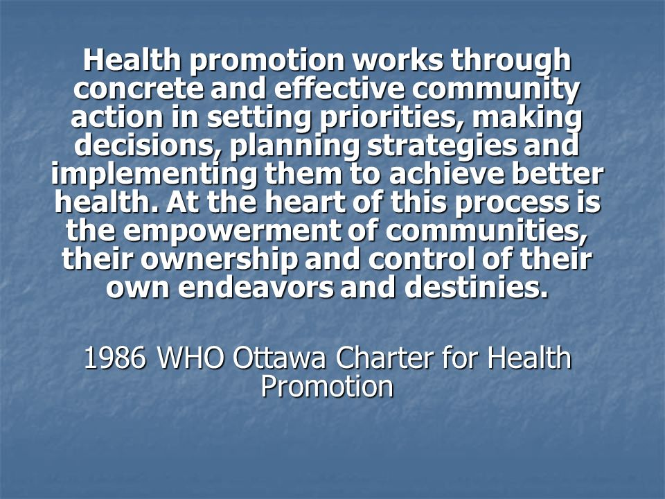 Health promotion works through concrete and effective community action in setting priorities, making decisions, planning strategies and implementing them to achieve better health.
