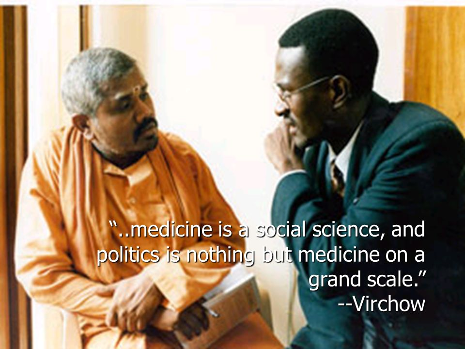..medicine is a social science, and politics is nothing but medicine on a grand scale. --Virchow