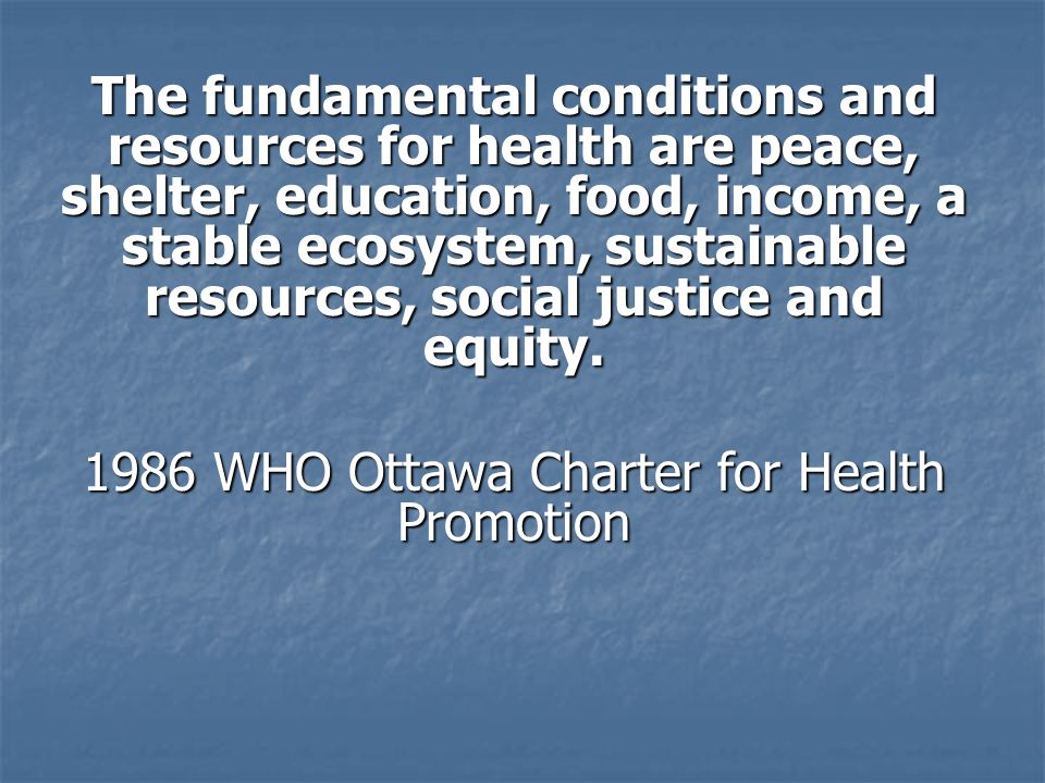 The fundamental conditions and resources for health are peace, shelter, education, food, income, a stable ecosystem, sustainable resources, social justice and equity.