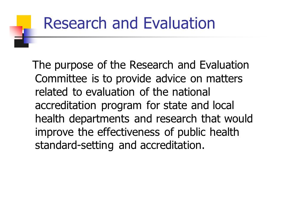 Research and Evaluation The purpose of the Research and Evaluation Committee is to provide advice on matters related to evaluation of the national accreditation program for state and local health departments and research that would improve the effectiveness of public health standard-setting and accreditation.