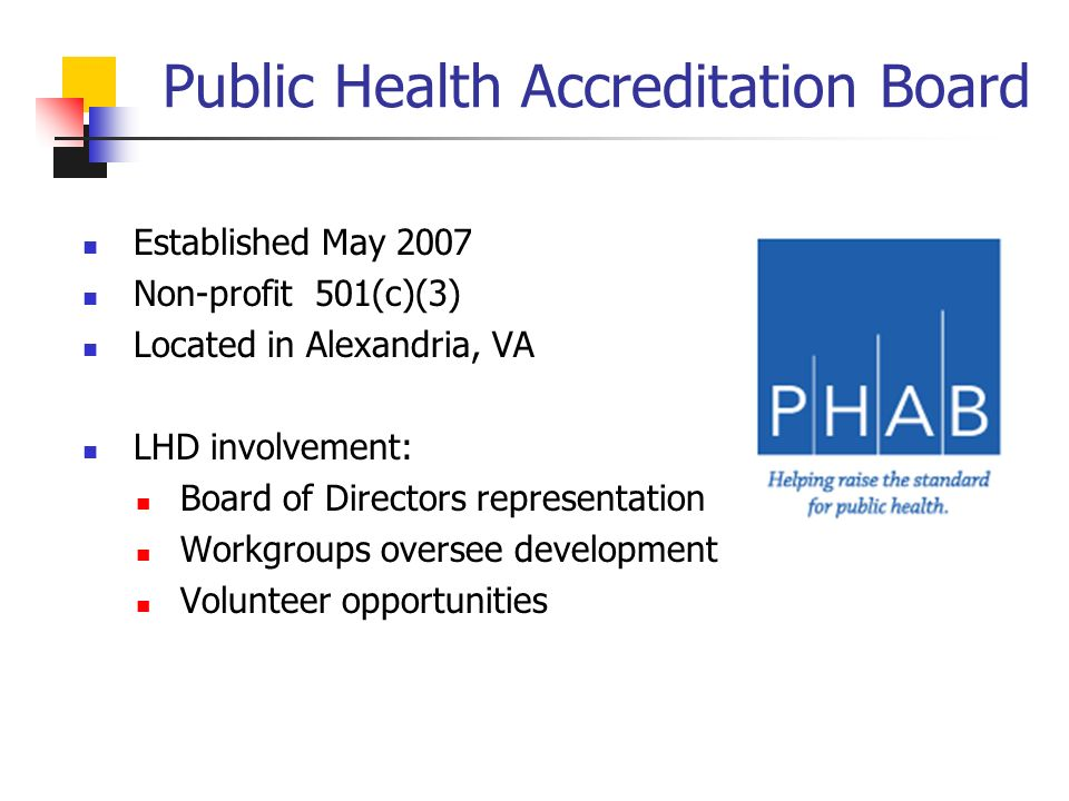 Public Health Accreditation Board Established May 2007 Non-profit 501(c)(3) Located in Alexandria, VA LHD involvement: Board of Directors representation Workgroups oversee development Volunteer opportunities