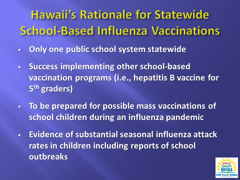 Only one public school system statewide Only one public school system statewide Success implementing other school-based vaccination programs (i.e., hepatitis B vaccine for 5 th graders) Success implementing other school-based vaccination programs (i.e., hepatitis B vaccine for 5 th graders) To be prepared for possible mass vaccinations of school children during an influenza pandemic To be prepared for possible mass vaccinations of school children during an influenza pandemic Evidence of substantial seasonal influenza attack rates in children including reports of school outbreaks Evidence of substantial seasonal influenza attack rates in children including reports of school outbreaks