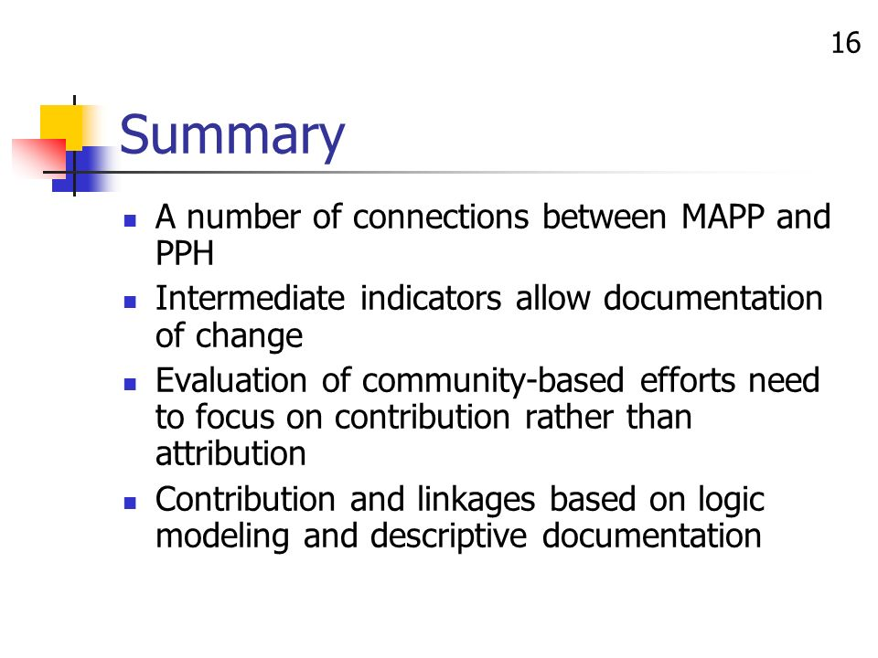 16 Summary A number of connections between MAPP and PPH Intermediate indicators allow documentation of change Evaluation of community-based efforts need to focus on contribution rather than attribution Contribution and linkages based on logic modeling and descriptive documentation
