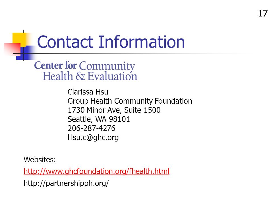 17 Contact Information Clarissa Hsu Group Health Community Foundation 1730 Minor Ave, Suite 1500 Seattle, WA 98101 206-287-4276 Hsu.c@ghc.org Websites: http://www.ghcfoundation.org/fhealth.html http://partnershipph.org/