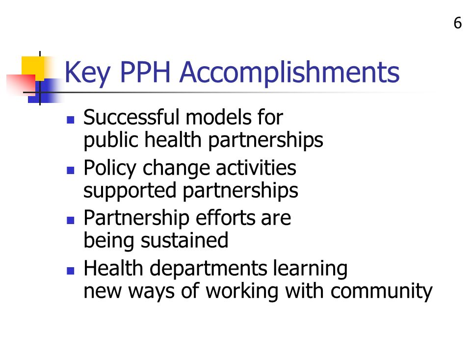 6 Key PPH Accomplishments Successful models for public health partnerships Policy change activities supported partnerships Partnership efforts are being sustained Health departments learning new ways of working with community