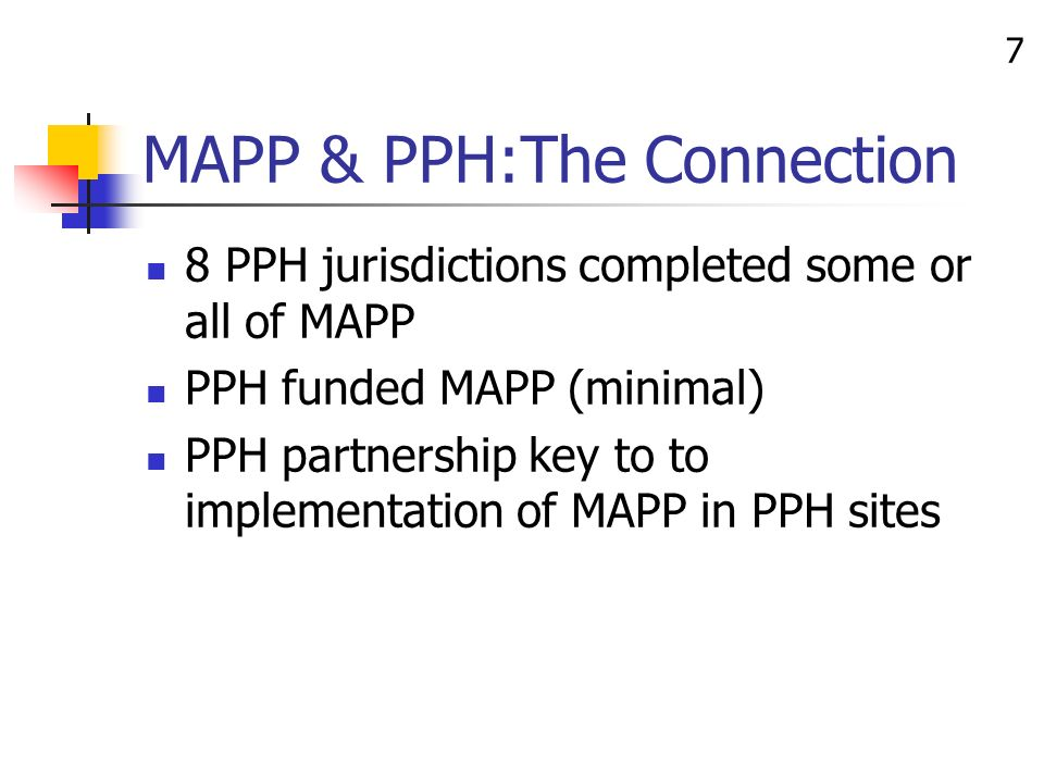 7 MAPP & PPH:The Connection 8 PPH jurisdictions completed some or all of MAPP PPH funded MAPP (minimal) PPH partnership key to to implementation of MAPP in PPH sites