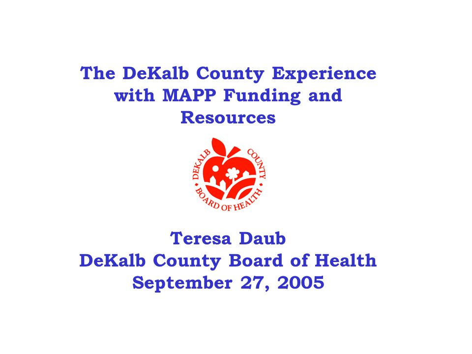 The DeKalb County Experience with MAPP Funding and Resources Teresa Daub DeKalb County Board of Health September 27, 2005