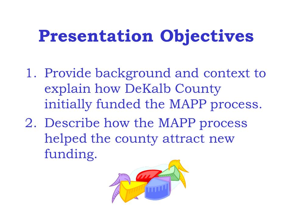 Presentation Objectives 1.Provide background and context to explain how DeKalb County initially funded the MAPP process.