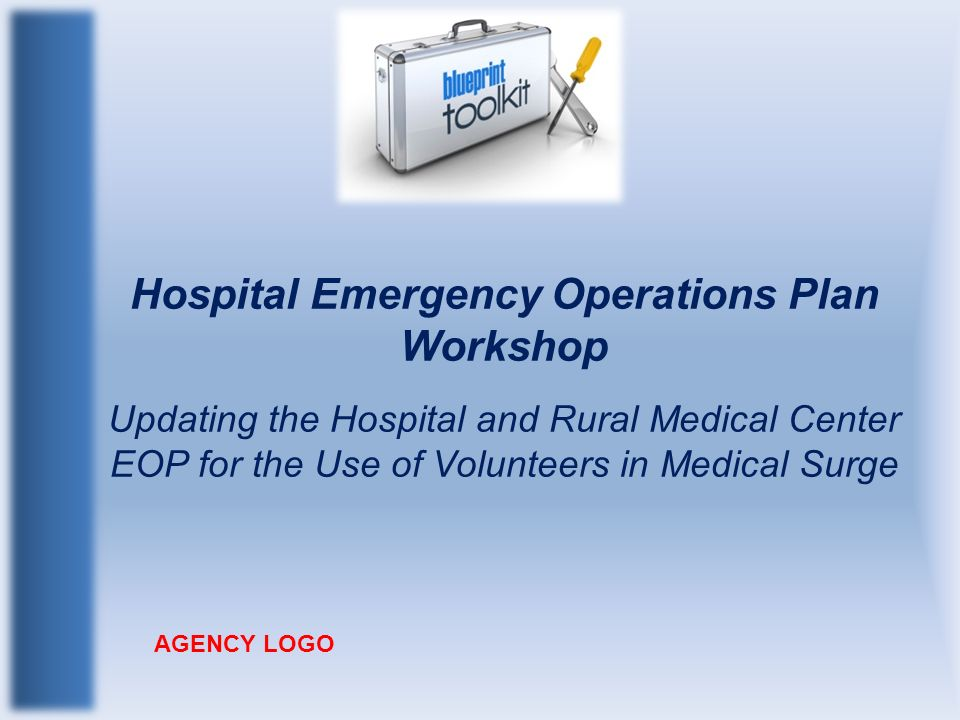 Hospital Emergency Operations Plan Workshop Updating the Hospital and Rural Medical Center EOP for the Use of Volunteers in Medical Surge AGENCY LOGO