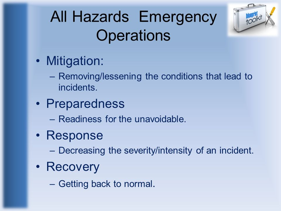 All Hazards Emergency Operations Mitigation: –Removing/lessening the conditions that lead to incidents. Preparedness –Readiness for the unavoidable. R