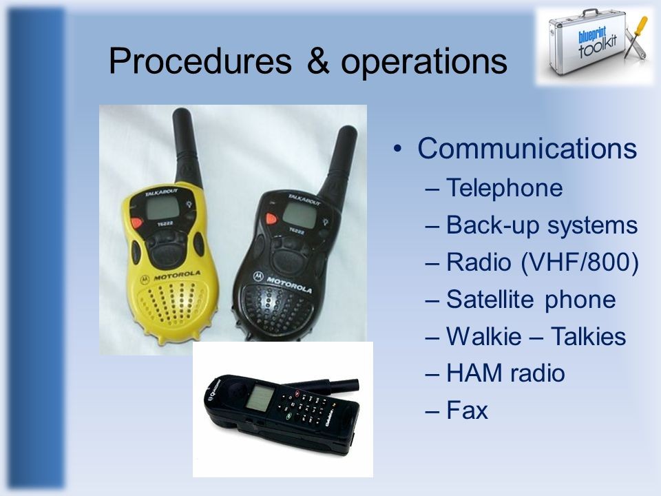 Procedures & operations Communications –Telephone –Back-up systems –Radio (VHF/800) –Satellite phone –Walkie – Talkies –HAM radio –Fax