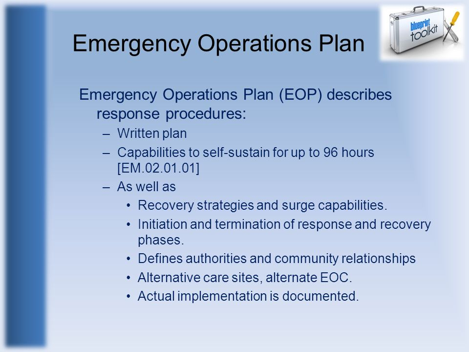 Emergency Operations Plan Emergency Operations Plan (EOP) describes response procedures: –Written plan –Capabilities to self-sustain for up to 96 hour