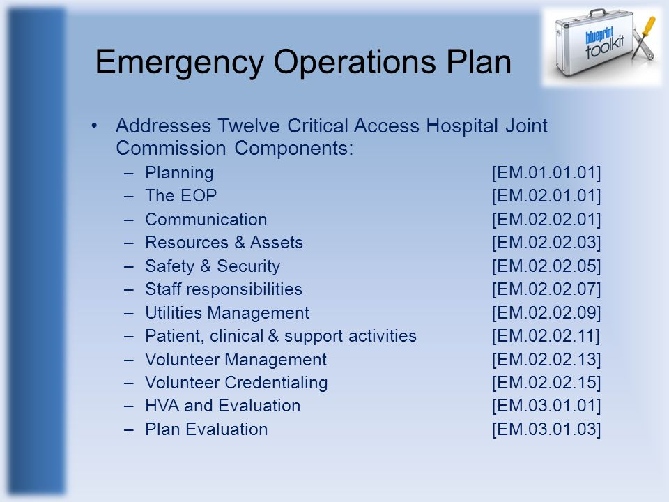 Emergency Operations Plan Addresses Twelve Critical Access Hospital Joint Commission Components: –Planning [EM.01.01.01] –The EOP[EM.02.01.01] –Commun