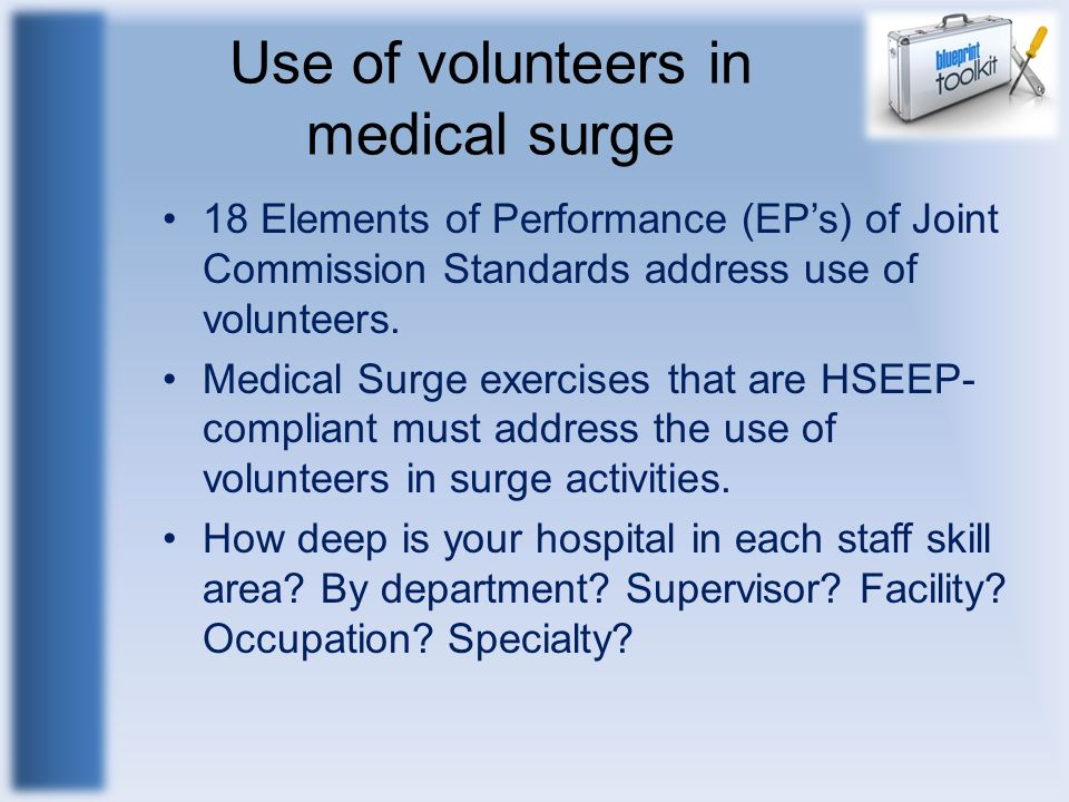 Use of volunteers in medical surge 18 Elements of Performance (EPs) of Joint Commission Standards address use of volunteers. Medical Surge exercises t